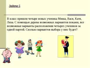 Задача 5 В класс пришли четыре новых ученика Миша, Вася, Катя, Лиза. С помощь