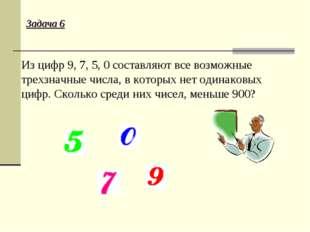 Задача 6 Из цифр 9, 7, 5, 0 составляют все возможные трехзначные числа, в кот