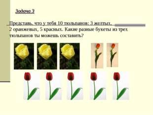 Задача 3 Представь, что у тебя 10 тюльпанов: 3 желтых, 2 оранжевых, 5 красных