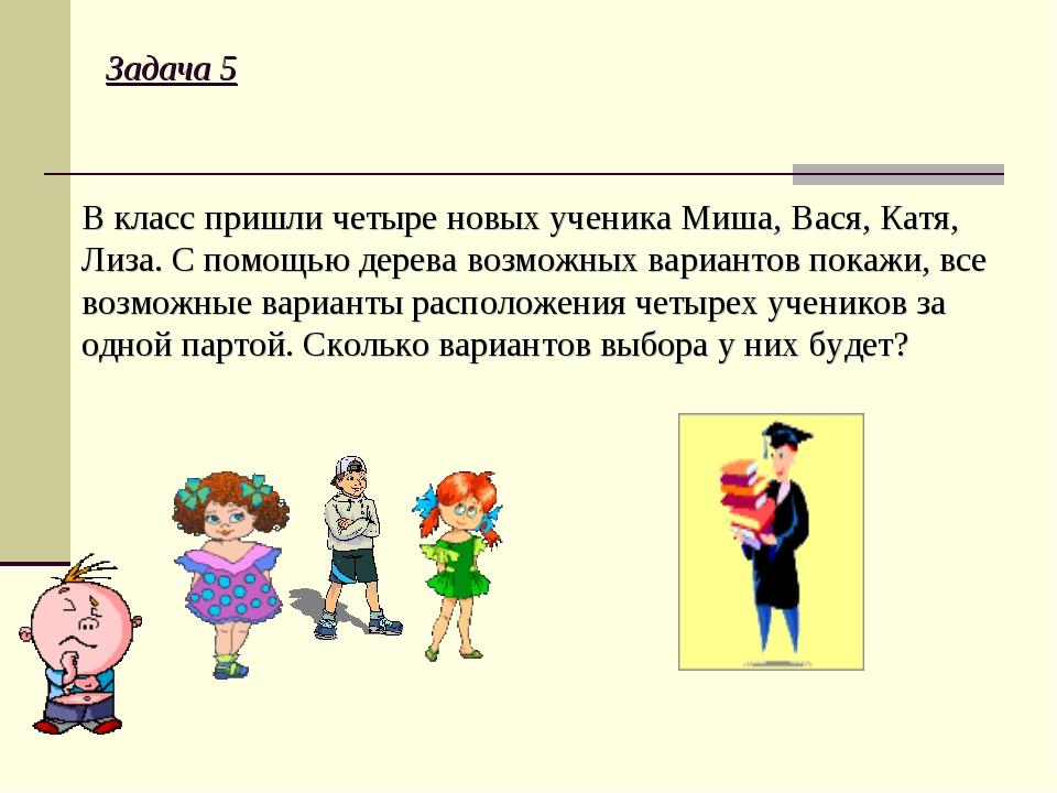 Задача 5 В класс пришли четыре новых ученика Миша, Вася, Катя, Лиза. С помощь...