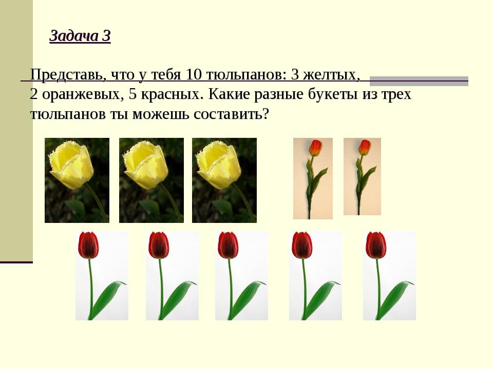 Задача 3 Представь, что у тебя 10 тюльпанов: 3 желтых, 2 оранжевых, 5 красных...