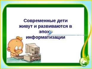 Современные дети живут и развиваются в эпоху информатизации