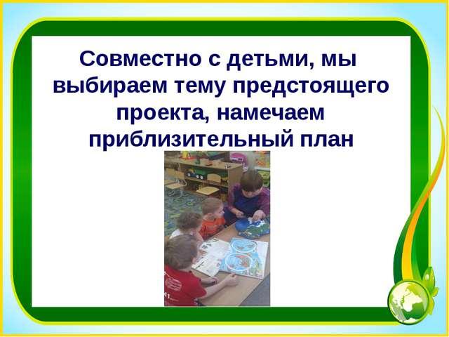 Совместно с детьми, мы выбираем тему предстоящего проекта, намечаем приблизит...