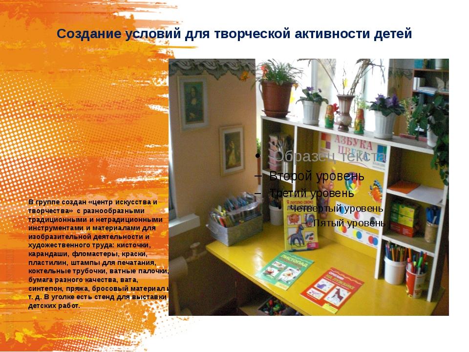 Создание условий для творческой активности детей В группе создан «центр искус...