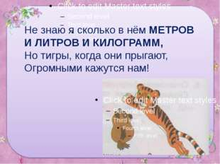 Не знаю я сколько в нём МЕТРОВ И ЛИТРОВ И КИЛОГРАММ, Но тигры, когда они прыг