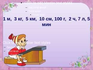 1 м, 3 кг, 5 км, 10 см, 100 г, 2 ч, 7 л, 5 мин