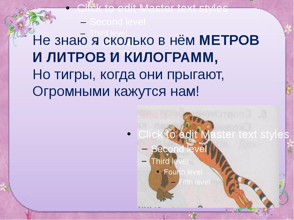 Не знаю я сколько в нём МЕТРОВ И ЛИТРОВ И КИЛОГРАММ, Но тигры, когда они прыг...