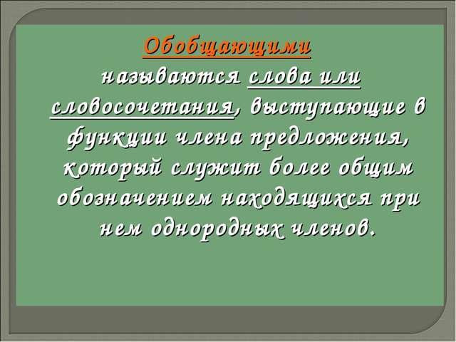 Обобщающими называются слова или словосочетания, выступающие в функции члена...