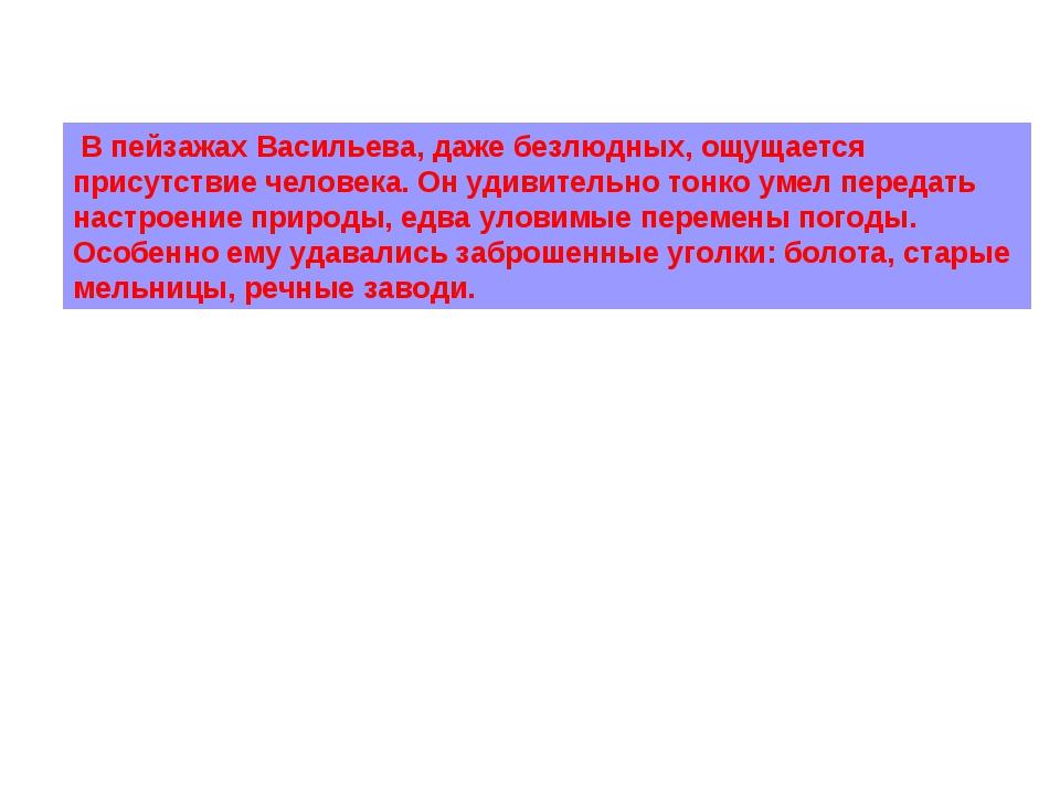 В пейзажах Васильева, даже безлюдных, ощущается присутствие человека. Он уди...