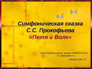 Симфоническая сказка С.С. Прокофьева «Петя и Волк» Подготовила учитель музыки