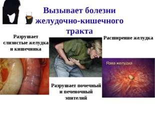 Вызывает болезни желудочно-кишечного тракта Расширение желудка Разрушает слиз