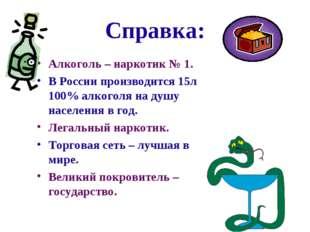 Справка: Алкоголь – наркотик № 1. В России производится 15л 100% алкоголя на