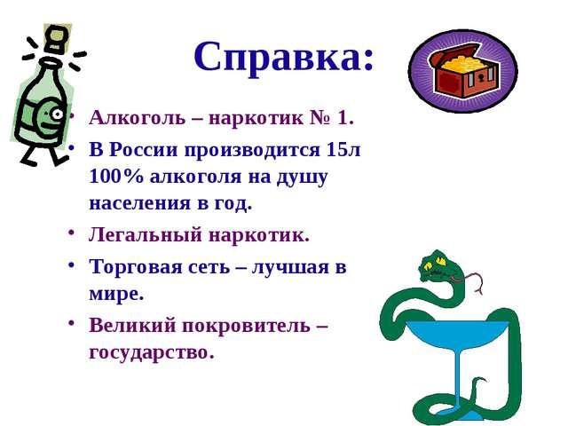 Справка: Алкоголь – наркотик № 1. В России производится 15л 100% алкоголя на...