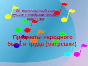 Предметы народного быта и труда (матрешки) Интегрированный урок музыки и изо