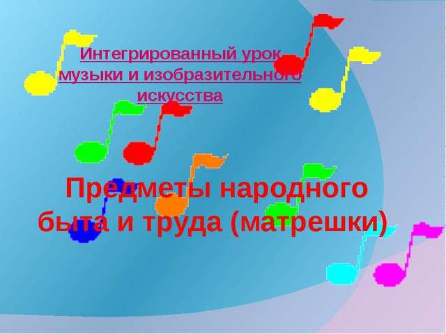 Предметы народного быта и труда (матрешки) Интегрированный урок музыки и изо...