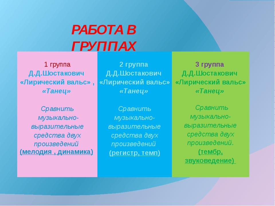 РАБОТА В ГРУППАХ 1 группа 2 группа 3 группа Д.Д.Шостакович «Лирический вальс...