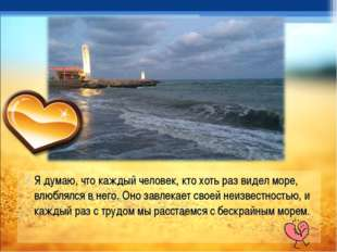 Я думаю, что каждый человек, кто хоть раз видел море, влюблялся в него. Оно з