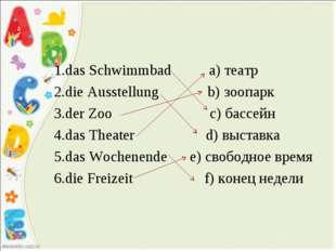 1.das Schwimmbad a) театр 2.die Ausstellung b) зоопарк 3.der Zoo c) бассейн