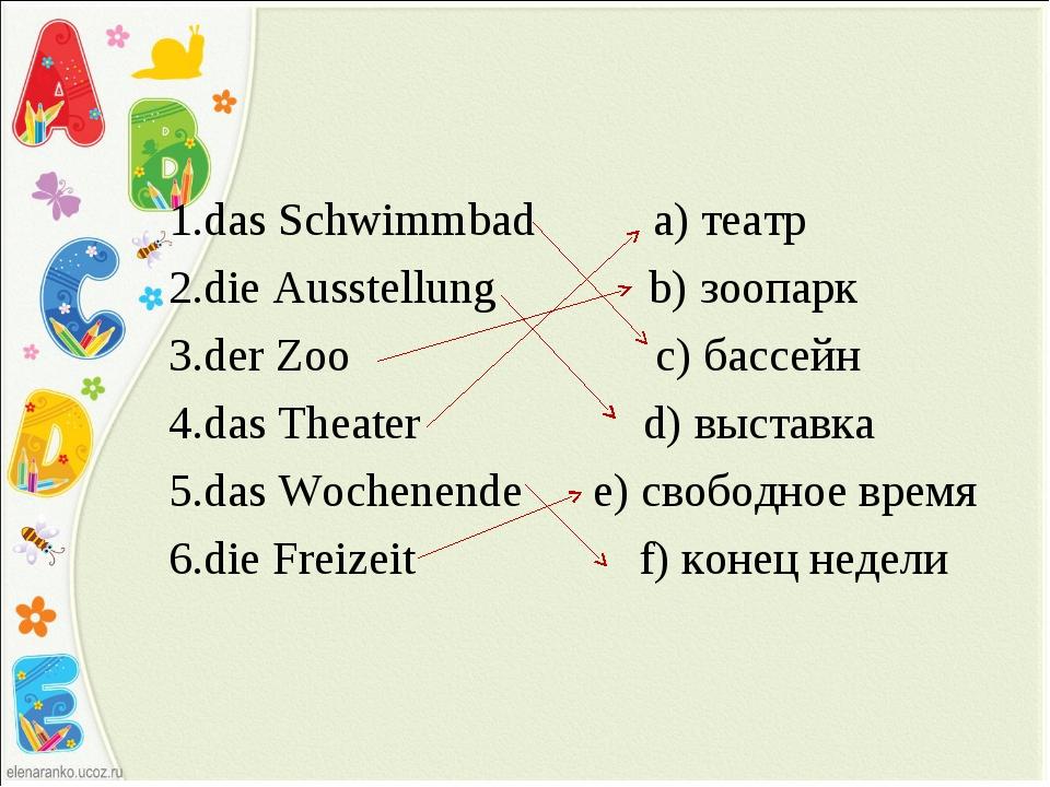 1.das Schwimmbad a) театр 2.die Ausstellung b) зоопарк 3.der Zoo c) бассейн...