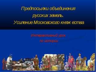 Предпосылки объединения русских земель. Усиление Московского княжества Интера
