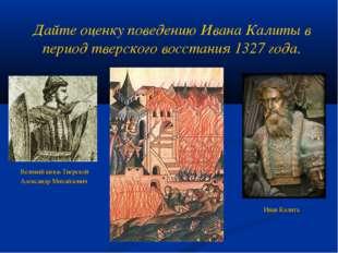 Дайте оценку поведению Ивана Калиты в период тверского восстания 1327 года. В