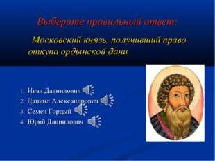 Выберите правильный ответ: Московский князь, получивший право откупа ордынско