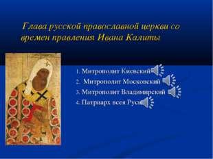 Глава русской православной церкви со времен правления Ивана Калиты 1. Митроп