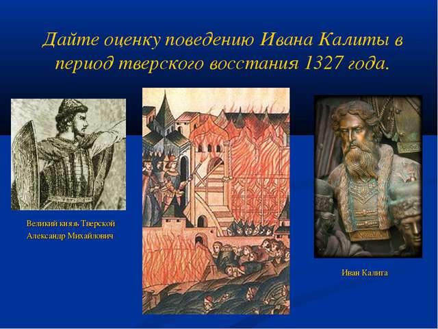 Дайте оценку поведению Ивана Калиты в период тверского восстания 1327 года. В...