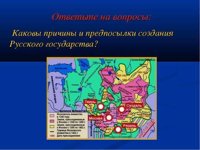 Ответьте на вопросы: Каковы причины и предпосылки создания Русского государст...