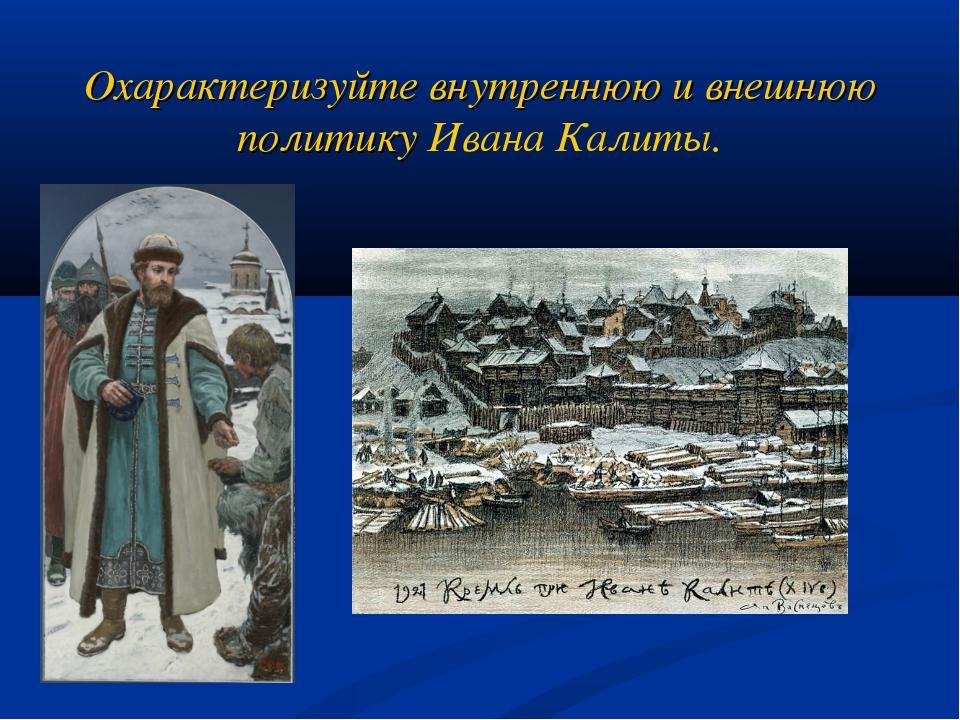 Охарактеризуйте внутреннюю и внешнюю политику Ивана Калиты.