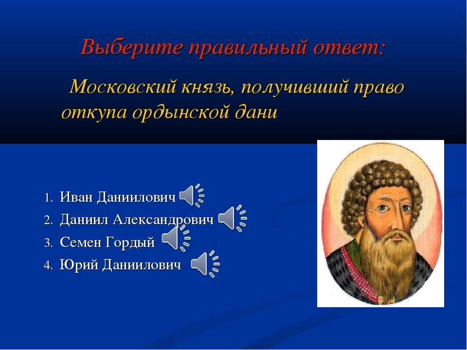 Выберите правильный ответ: Московский князь, получивший право откупа ордынско...