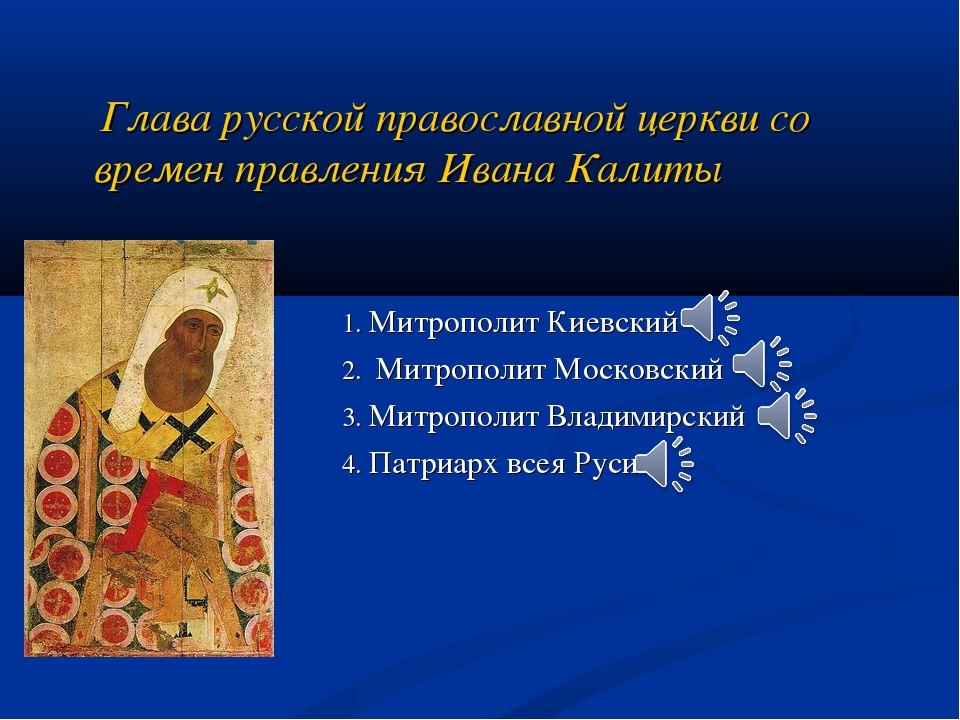 Глава русской православной церкви со времен правления Ивана Калиты 1. Митроп...