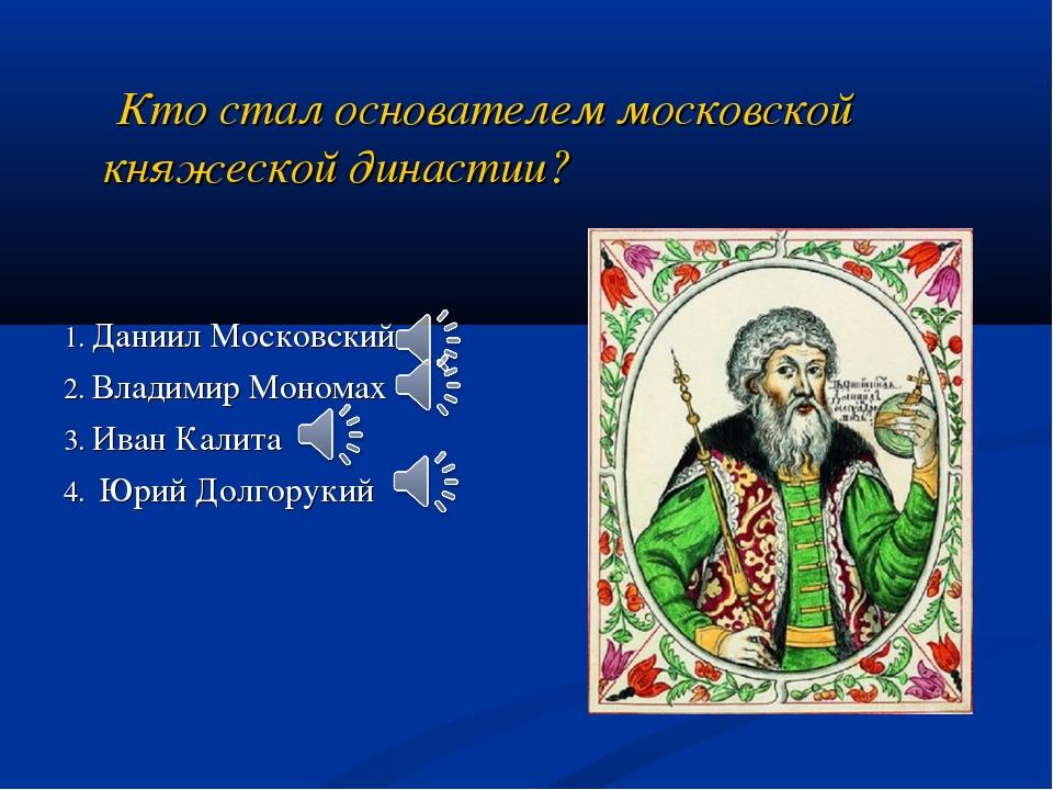 Кто стал основателем московской княжеской династии? 1. Даниил Московский 2....