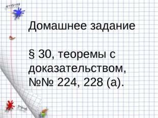 Домашнее задание § 30, теоремы с доказательством, №№ 224, 228 (а). Домашнее з