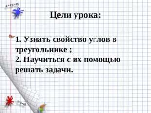 Цели урока: 1. Узнать свойство углов в треугольнике ; 2. Научиться с их помощ