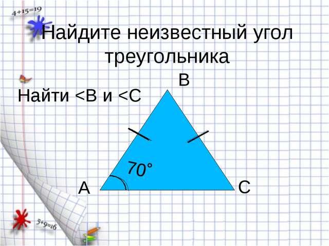 Найдите неизвестный угол треугольника 70˚ А В С Найти