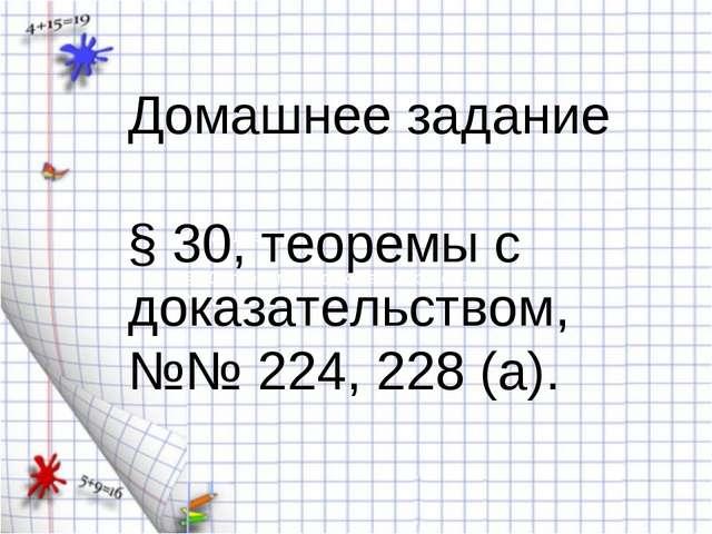 Домашнее задание § 30, теоремы с доказательством, №№ 224, 228 (а). Домашнее з...