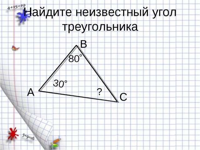 Найдите неизвестный угол треугольника А 80˚ В С 30˚ ?