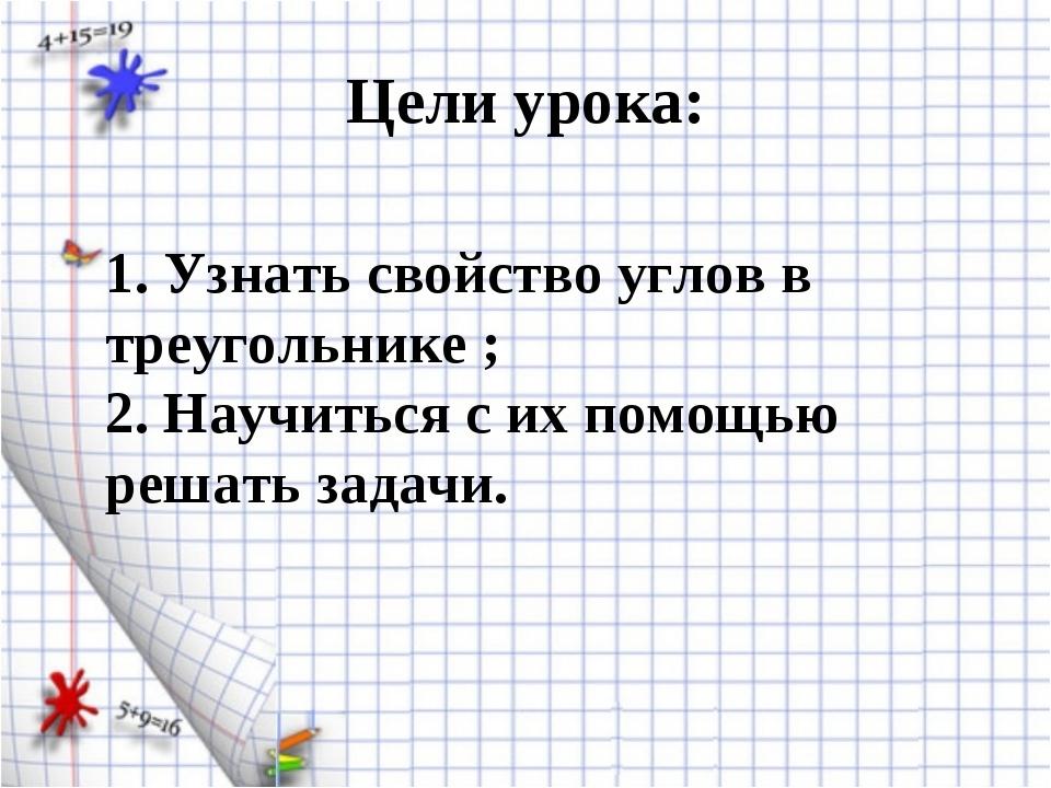 Цели урока: 1. Узнать свойство углов в треугольнике ; 2. Научиться с их помощ...