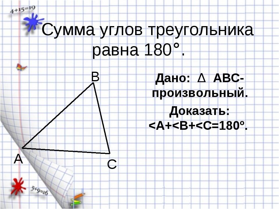 Сумма углов треугольника равна 180°. Дано: Δ АВС-произвольный. Доказать: