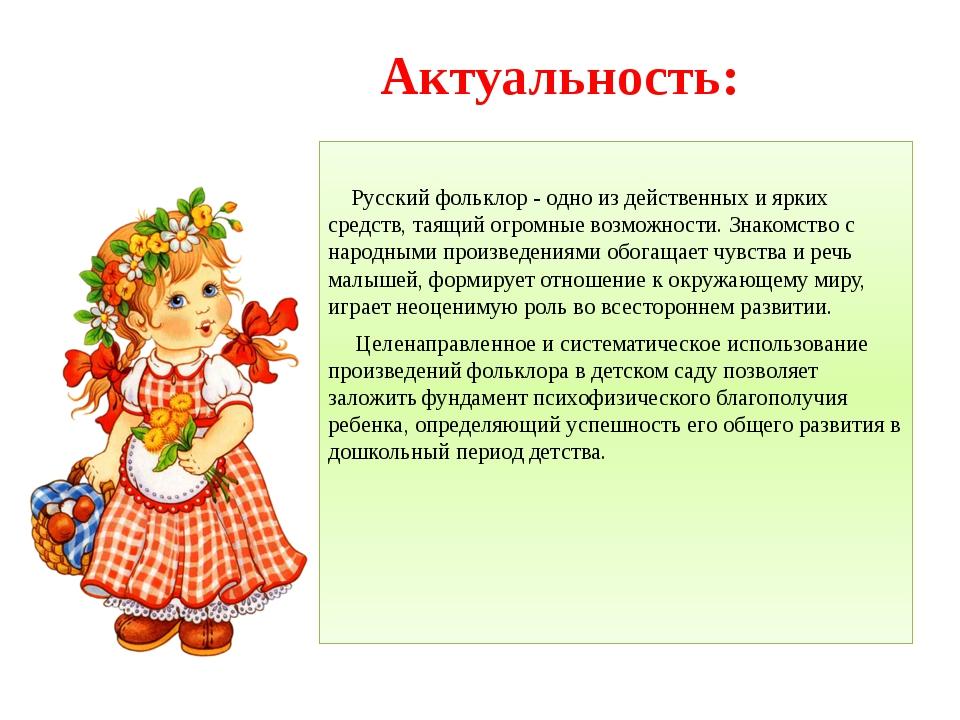 Актуальность: Русский фольклор - одно из действенных и ярких средств, таящий...