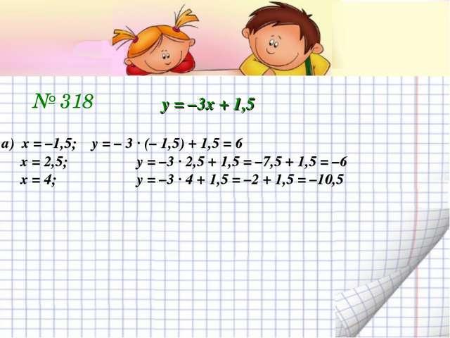 № 318 у = –3х + 1,5 а) х = –1,5;у = – 3 ∙ (– 1,5) + 1,5 = 6 х = 2,5;у = –3...