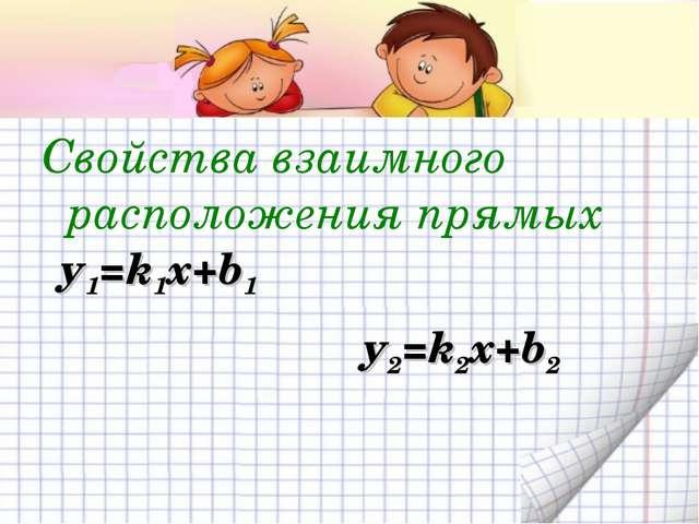 Свойства взаимного расположения прямых у1=k1x+b1 у2=k2x+b2