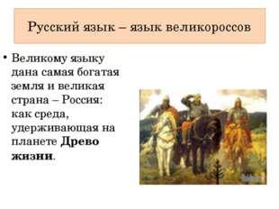 Русский язык – язык великороссов Великому языку дана самая богатая земля и ве