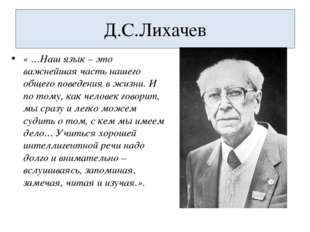 Д.С.Лихачев « …Наш язык – это важнейшая часть нашего общего поведения в жизни