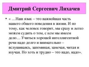 Дмитрий Сергеевич Лихачев « …Наш язык – это важнейшая часть нашего общего пов