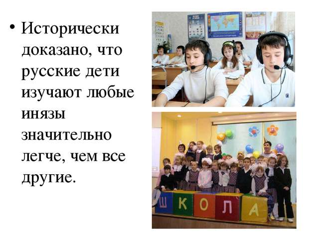 Исторически доказано, что русские дети изучают любые инязы значительно легче,...