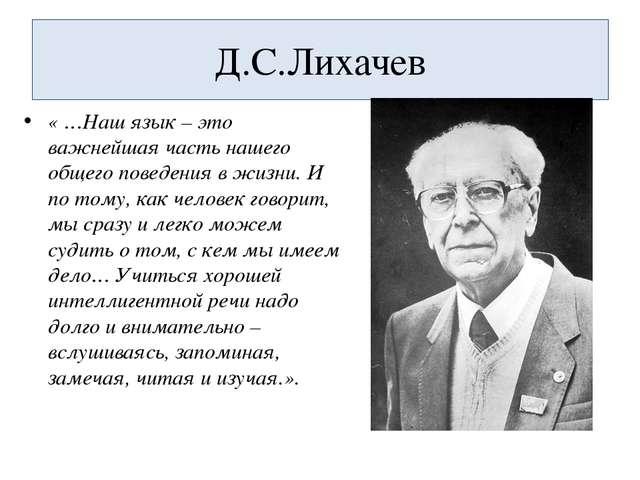Д.С.Лихачев « …Наш язык – это важнейшая часть нашего общего поведения в жизни...