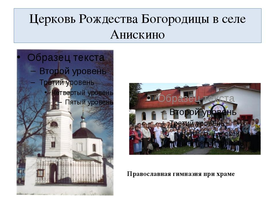 Церковь Рождества Богородицы в селе Анискино Православная гимназия при храме