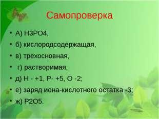 Самопроверка А) Н3РО4, б) кислородсодержащая, в) трехосновная, г) растворимая